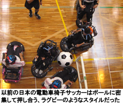 以前の日本の電動車椅子サッカーはボールに密集して押し合う、ラグビーのようなスタイルだった