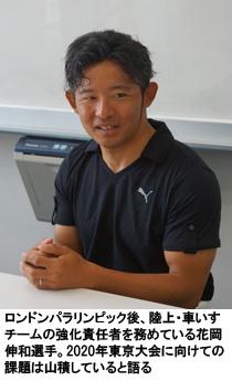ロンドンパラリンピック後、陸上・車いすチームの強化責任者を務めている花岡伸和選手。2020年東京大会に向けての課題は山積していると語る